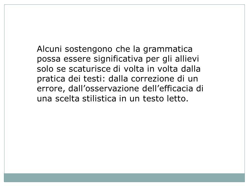 Alcuni sostengono che la grammatica possa essere significativa per gli allievi solo se scaturisce di volta in volta dalla pratica dei testi: dalla correzione di un errore, dallosservazione dellefficacia di una scelta stilistica in un testo letto.