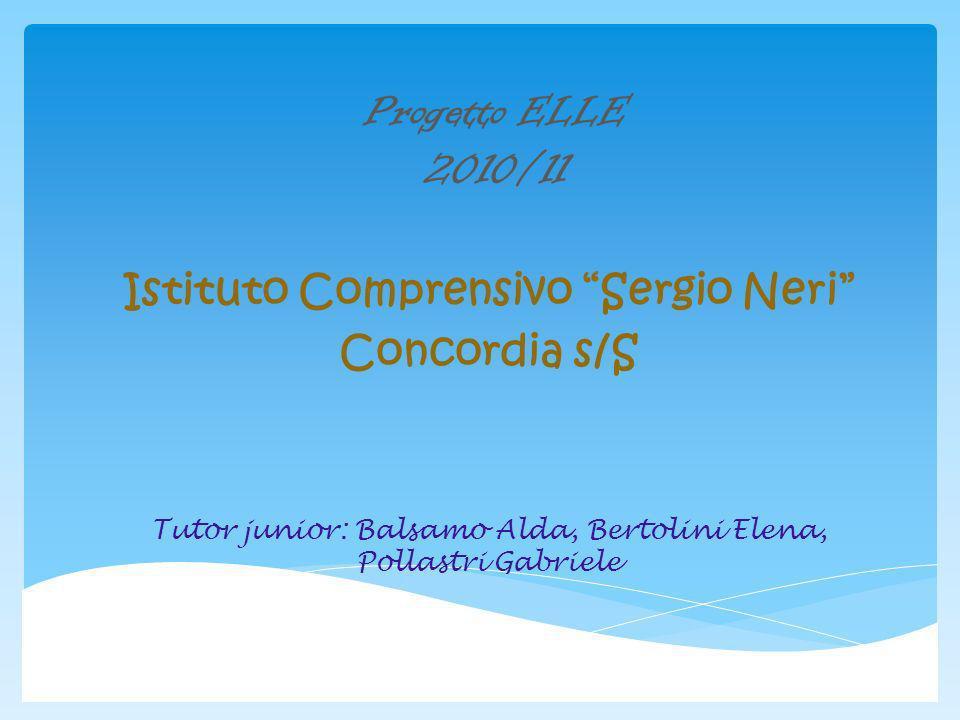 Progetto ELLE 2010/11 Istituto Comprensivo Sergio Neri Concordia s/S Tutor junior: Balsamo Alda, Bertolini Elena, Pollastri Gabriele