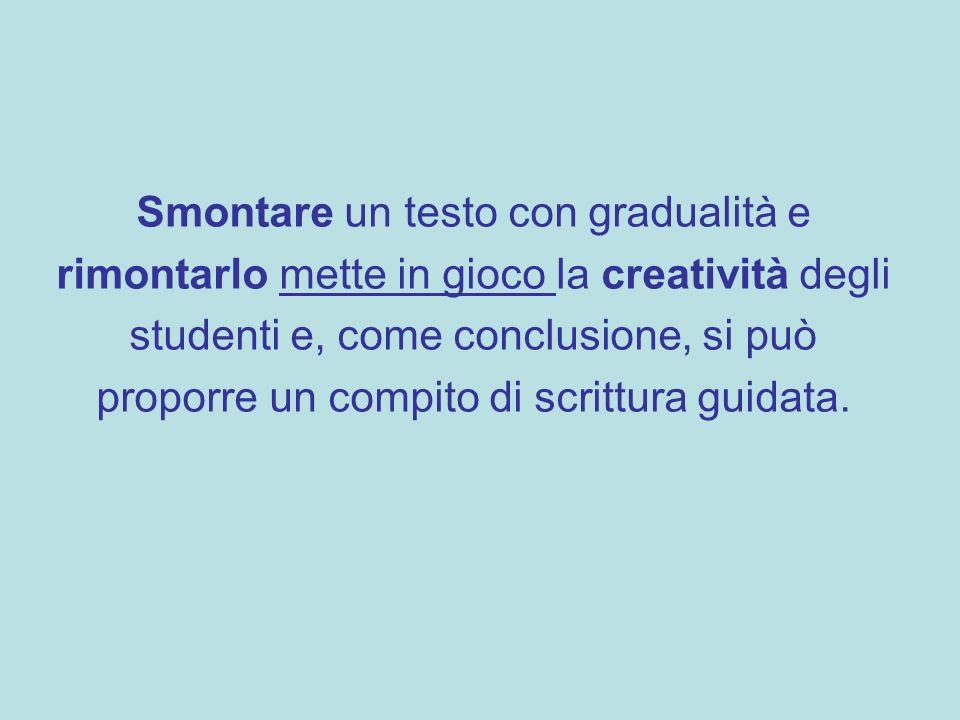 Smontare un testo con gradualità e rimontarlo mette in gioco la creatività degli studenti e, come conclusione, si può proporre un compito di scrittura