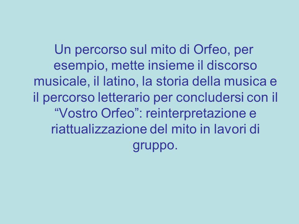 Un percorso sul mito di Orfeo, per esempio, mette insieme il discorso musicale, il latino, la storia della musica e il percorso letterario per conclud