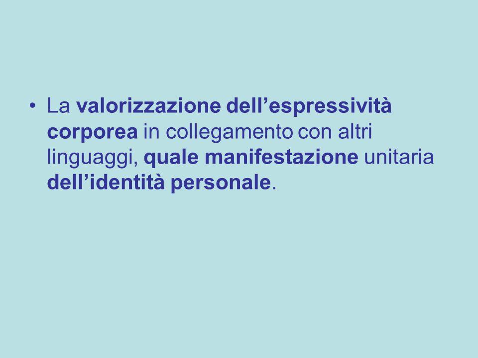 La valorizzazione dellespressività corporea in collegamento con altri linguaggi, quale manifestazione unitaria dellidentità personale.