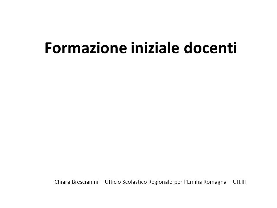 Formazione iniziale docenti Chiara Brescianini – Ufficio Scolastico Regionale per lEmilia Romagna – Uff.III
