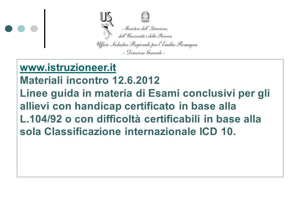 www.istruzioneer.it Materiali incontro 12.6.2012 Linee guida in materia di Esami conclusivi per gli allievi con handicap certificato in base alla L.10