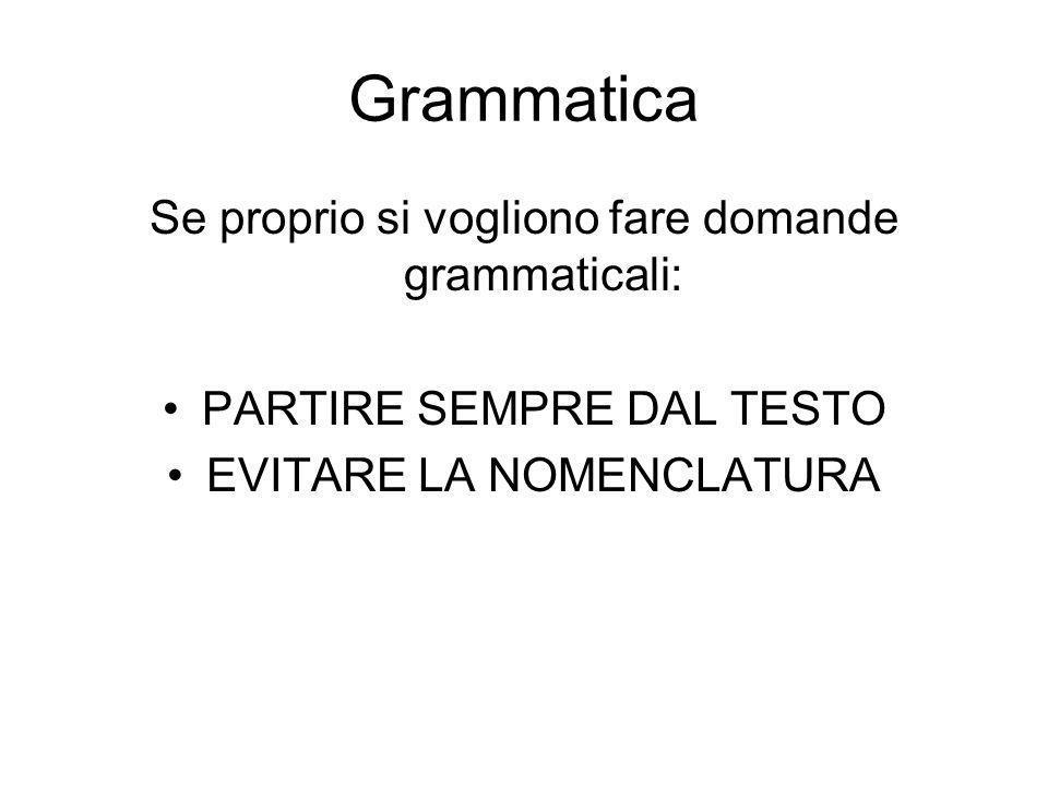 Grammatica Se proprio si vogliono fare domande grammaticali: PARTIRE SEMPRE DAL TESTO EVITARE LA NOMENCLATURA