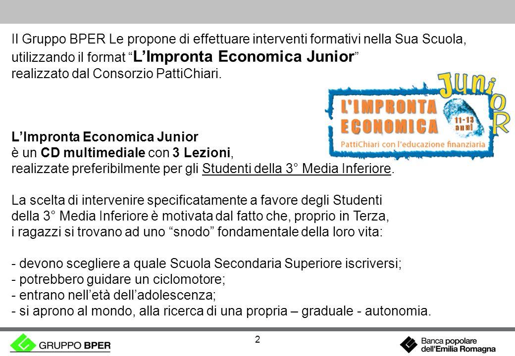 2 Il Gruppo BPER Le propone di effettuare interventi formativi nella Sua Scuola, utilizzando il format LImpronta Economica Junior realizzato dal Consorzio PattiChiari.