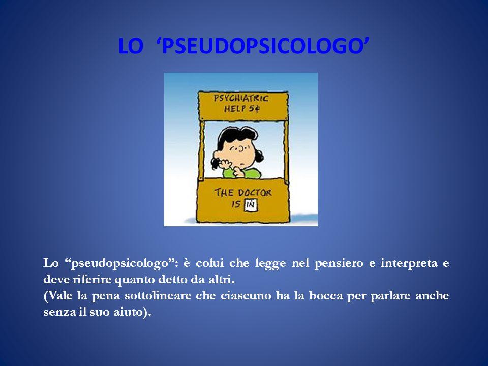 LO PSEUDOPSICOLOGO Lo pseudopsicologo: è colui che legge nel pensiero e interpreta e deve riferire quanto detto da altri. (Vale la pena sottolineare c