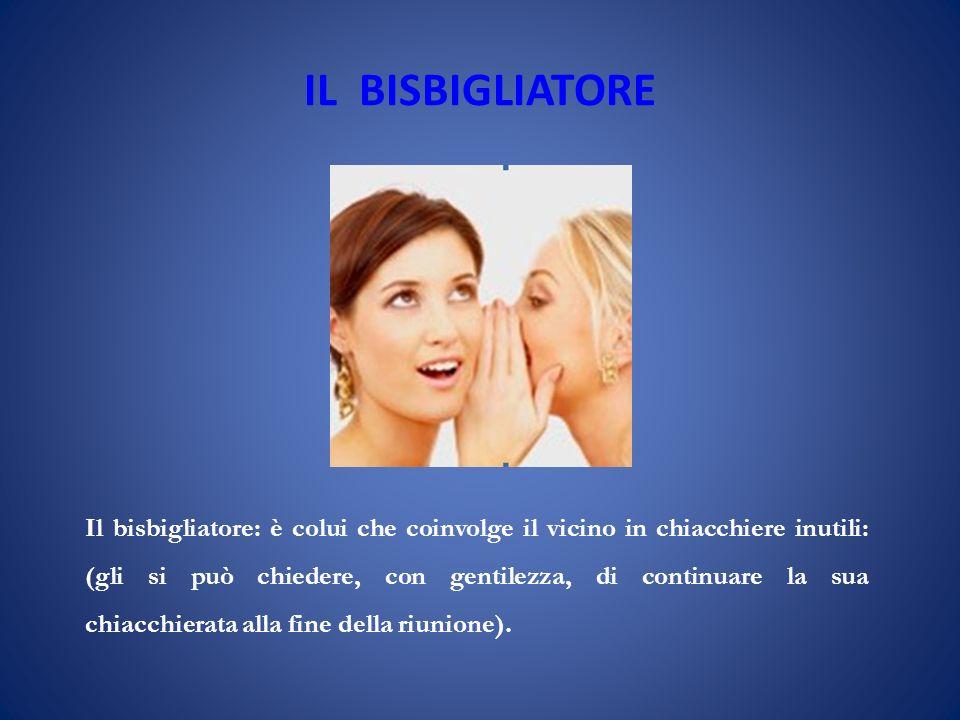 IL BISBIGLIATORE Il bisbigliatore: è colui che coinvolge il vicino in chiacchiere inutili: (gli si può chiedere, con gentilezza, di continuare la sua chiacchierata alla fine della riunione).