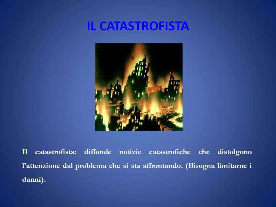 IL CATASTROFISTA Il catastrofista: diffonde notizie catastrofiche che distolgono lattenzione dal problema che si sta affrontando.