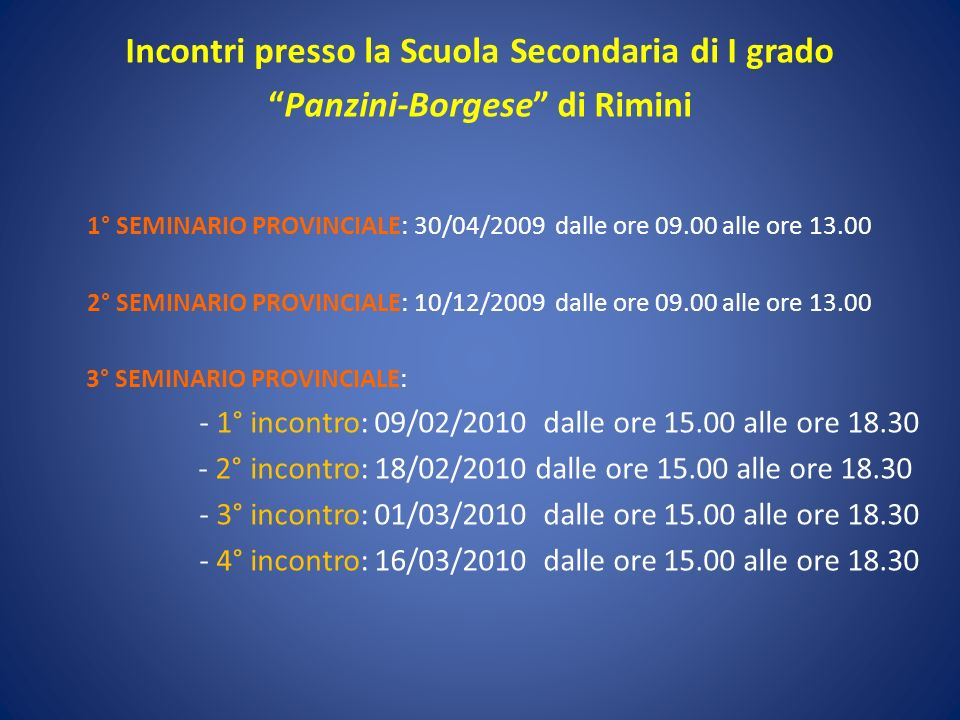 Incontri presso la Scuola Secondaria di I grado Panzini-Borgese di Rimini 1° SEMINARIO PROVINCIALE: 30/04/2009 dalle ore 09.00 alle ore 13.00 2° SEMINARIO PROVINCIALE: 10/12/2009 dalle ore 09.00 alle ore 13.00 3° SEMINARIO PROVINCIALE: - 1° incontro: 09/02/2010 dalle ore 15.00 alle ore 18.30 - 2° incontro: 18/02/2010 dalle ore 15.00 alle ore 18.30 - 3° incontro: 01/03/2010 dalle ore 15.00 alle ore 18.30 - 4° incontro: 16/03/2010 dalle ore 15.00 alle ore 18.30