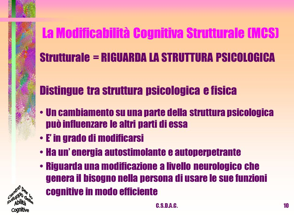 C.S.D.A.C.10 La Modificabilità Cognitiva Strutturale (MCS) Strutturale = RIGUARDA LA STRUTTURA PSICOLOGICA Distingue tra struttura psicologica e fisic