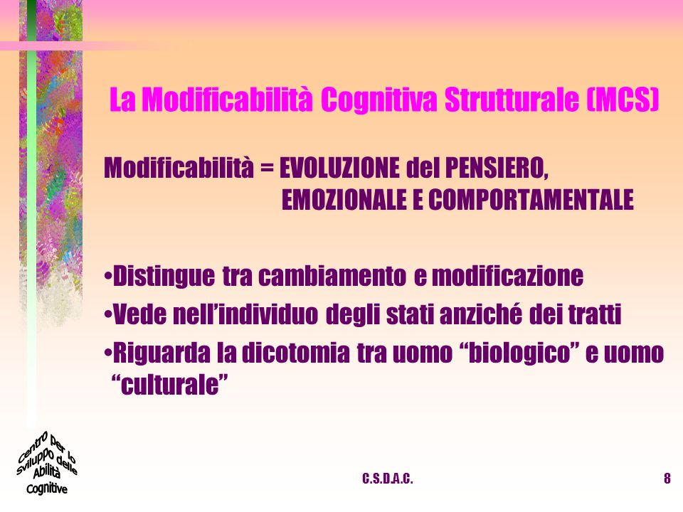 C.S.D.A.C.9 La Modificabilità Cognitiva Strutturale (MCS) Cognitiva = LA PERCEZIONE, LAPPRENDIMENTO, LA MEMORIA Senza attività cognitiva è impossibile ladattamento ai mutamenti sociali LEAM favorisce lo sviluppo della cognizione Lo sviluppo cognitivo garantisce lautonomia della persona