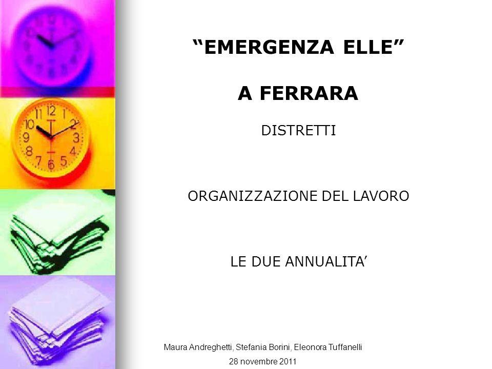 EMERGENZA ELLE A FERRARA DISTRETTI ORGANIZZAZIONE DEL LAVORO LE DUE ANNUALITA Maura Andreghetti, Stefania Borini, Eleonora Tuffanelli 28 novembre 2011