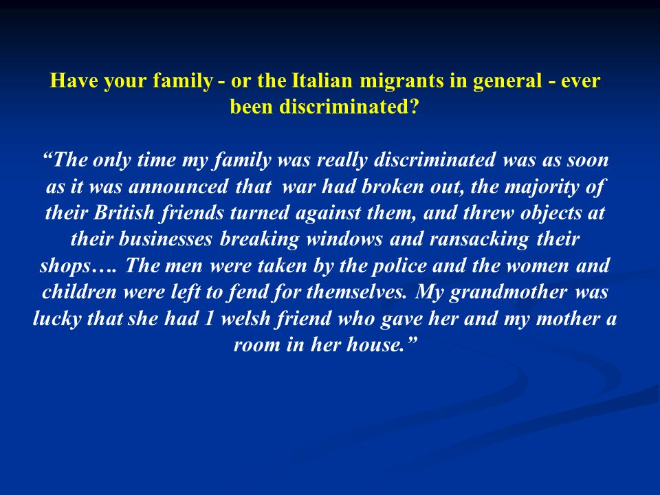 Have your family - or the Italian migrants in general - ever been discriminated? The only time my family was really discriminated was as soon as it wa