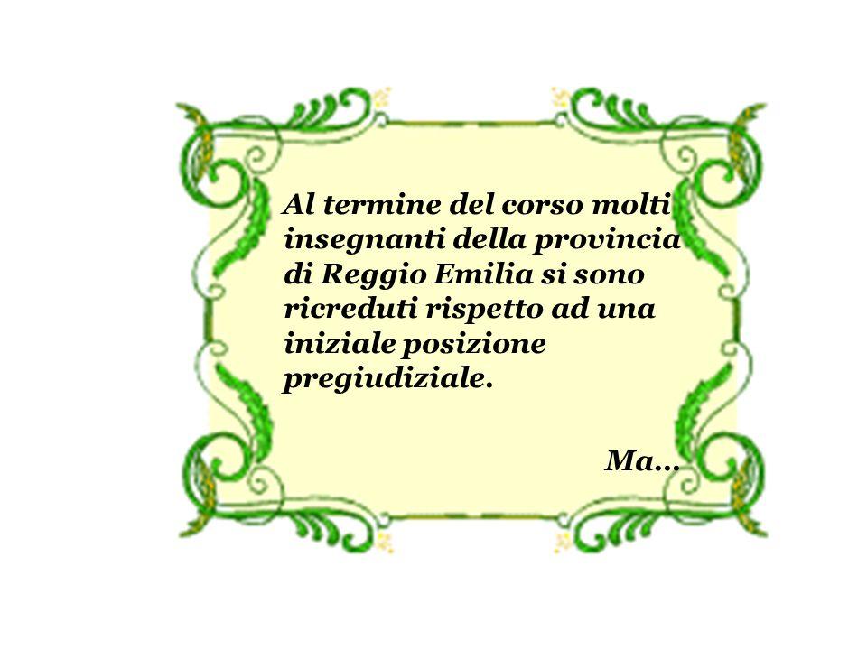 Al termine del corso molti insegnanti della provincia di Reggio Emilia si sono ricreduti rispetto ad una iniziale posizione pregiudiziale.