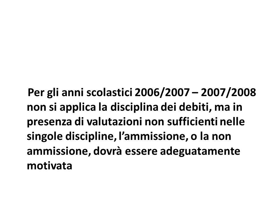 Per gli anni scolastici 2006/2007 – 2007/2008 non si applica la disciplina dei debiti, ma in presenza di valutazioni non sufficienti nelle singole discipline, lammissione, o la non ammissione, dovrà essere adeguatamente motivata