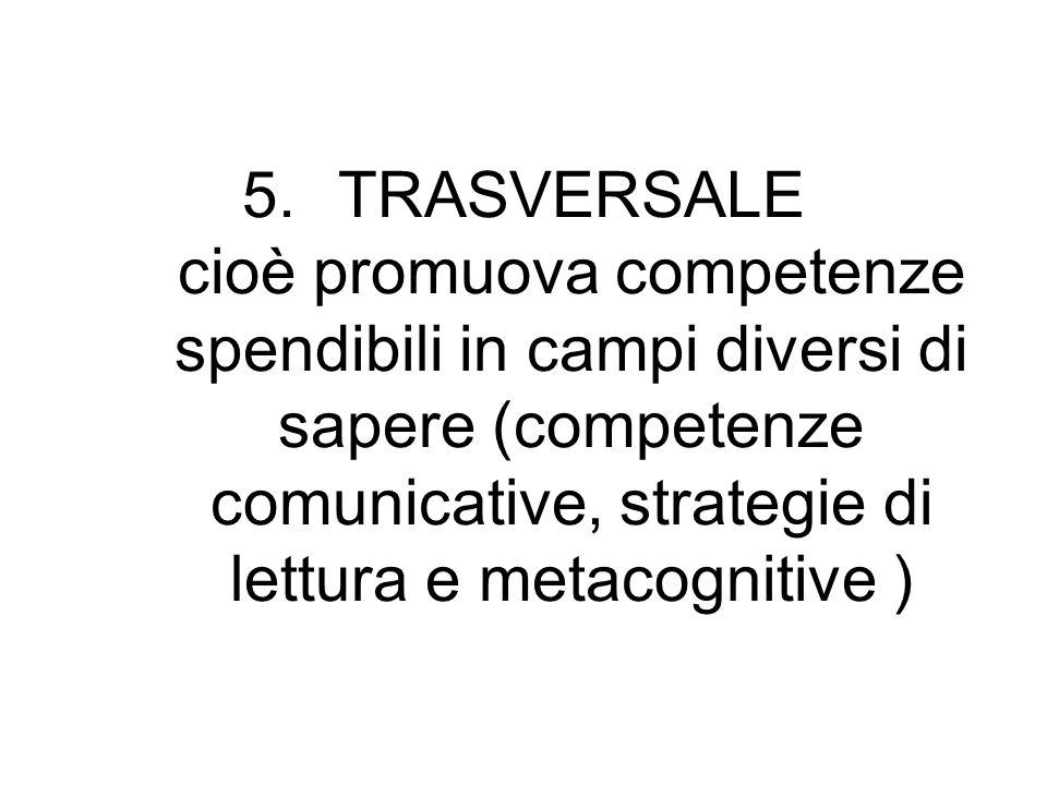 5.TRASVERSALE cioè promuova competenze spendibili in campi diversi di sapere (competenze comunicative, strategie di lettura e metacognitive )