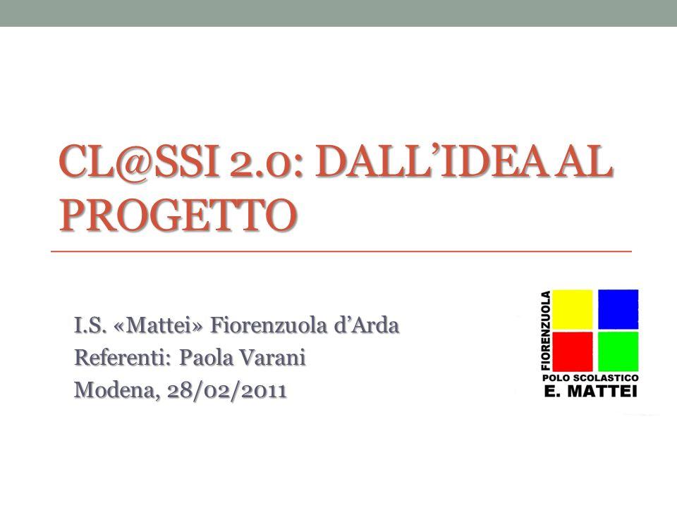 CL@SSI 2.0: DALLIDEA AL PROGETTO I.S. «Mattei» Fiorenzuola dArda Referenti: Paola Varani Modena, 28/02/2011 1