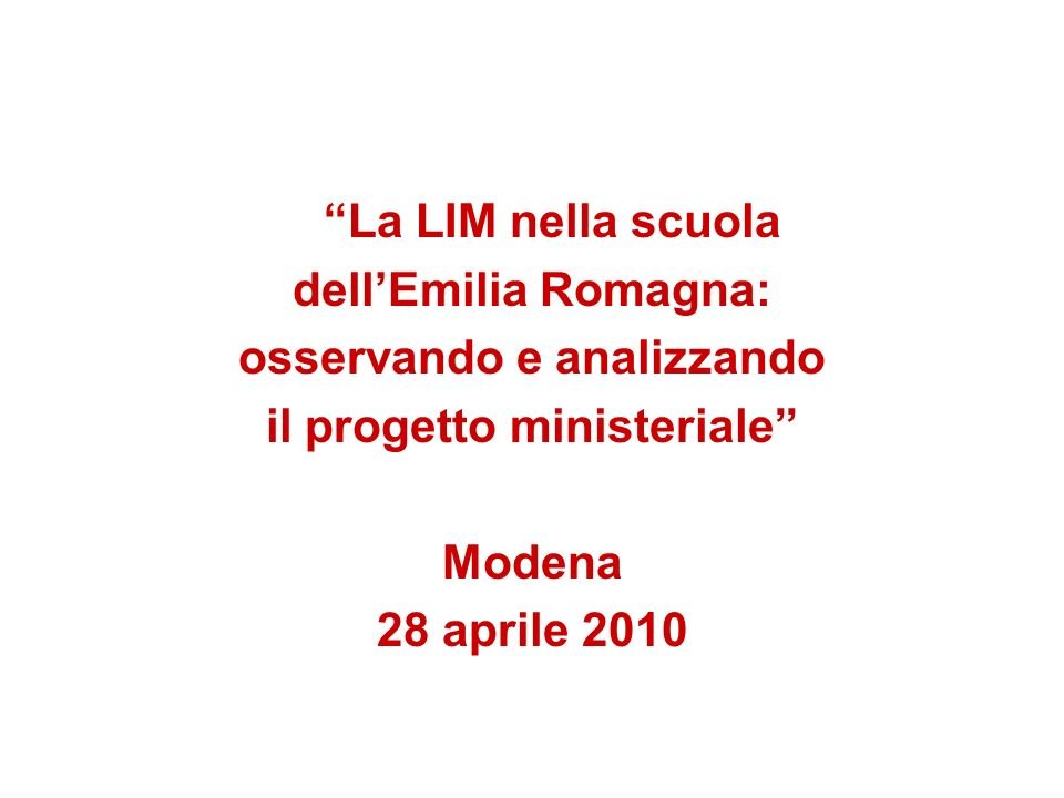 La LIM nella scuola dellEmilia Romagna: osservando e analizzando il progetto ministeriale Modena 28 aprile 2010