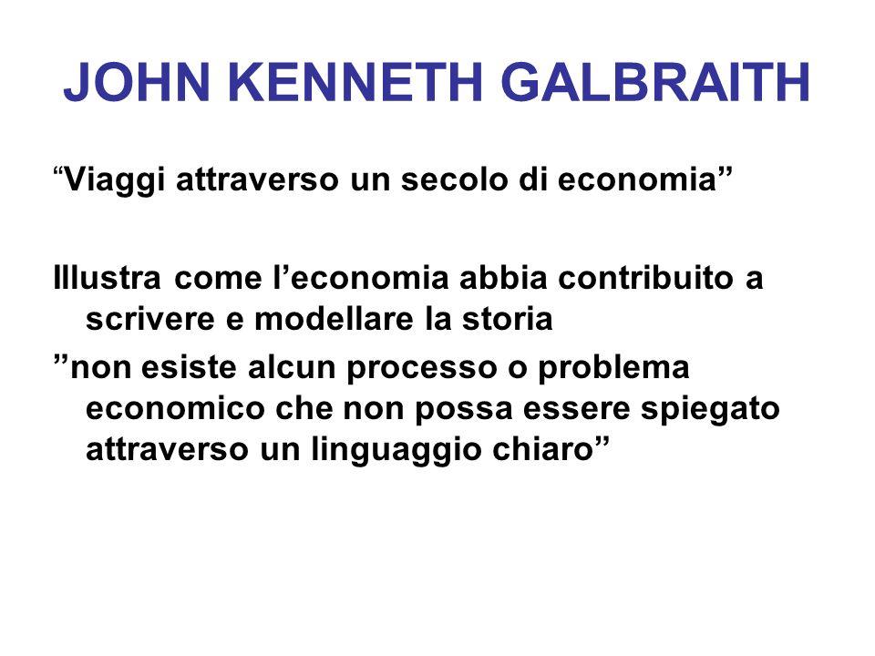 JOHN KENNETH GALBRAITH Viaggi attraverso un secolo di economia Illustra come leconomia abbia contribuito a scrivere e modellare la storia non esiste a