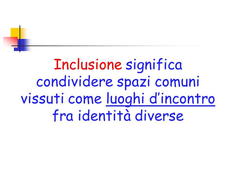 Inclusione significa condividere spazi comuni vissuti come luoghi dincontro fra identità diverse