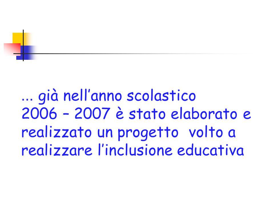… già nellanno scolastico 2006 – 2007 è stato elaborato e realizzato un progetto volto a realizzare linclusione educativa