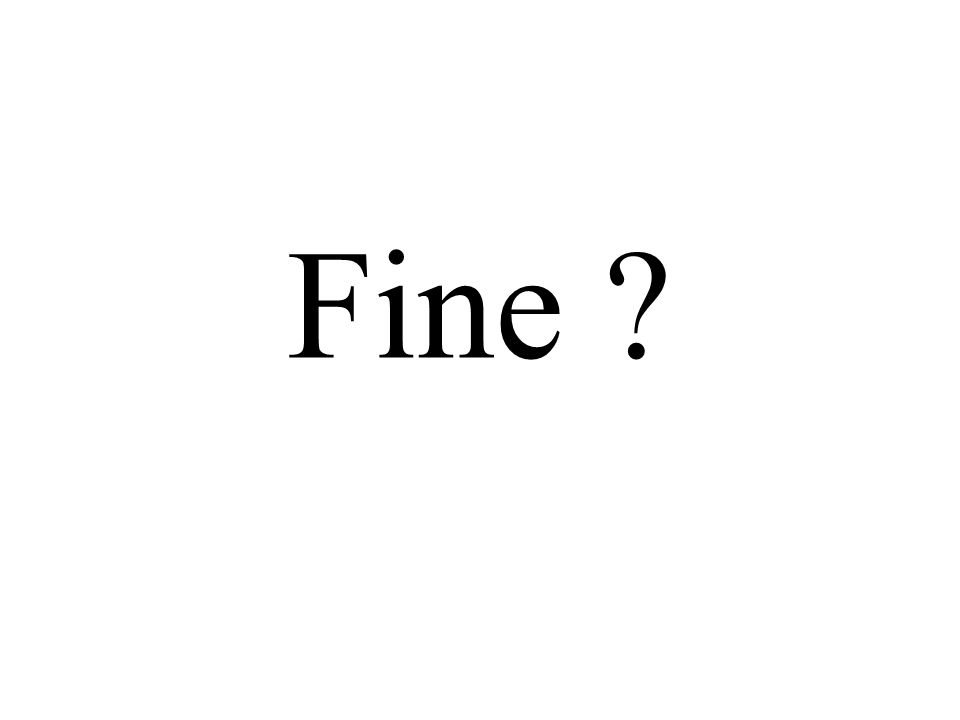 Fine ?