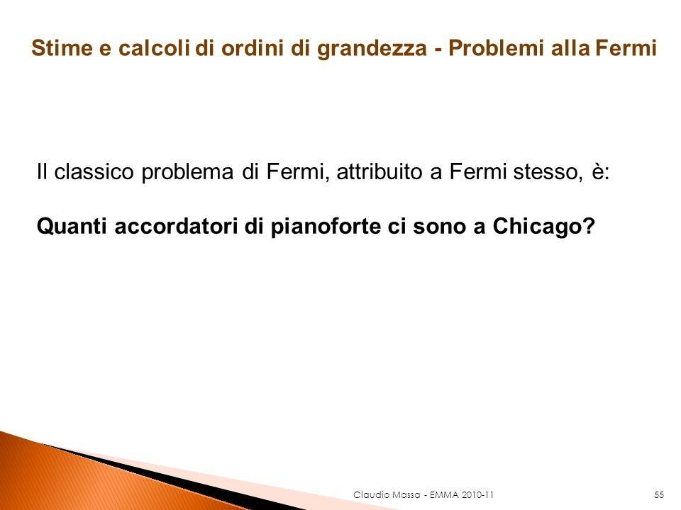 Claudio Massa - EMMA 2010-1155 Il classico problema di Fermi, attribuito a Fermi stesso, è: Quanti accordatori di pianoforte ci sono a Chicago? Stime