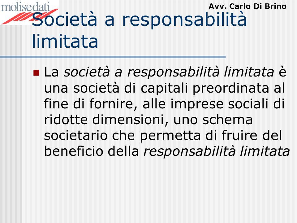 Avv. Carlo Di Brino Società a responsabilità limitata La società a responsabilità limitata è una società di capitali preordinata al fine di fornire, a