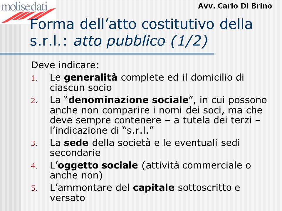 Avv. Carlo Di Brino Forma dellatto costitutivo della s.r.l.: atto pubblico (1/2) Deve indicare: 1. Le generalità complete ed il domicilio di ciascun s