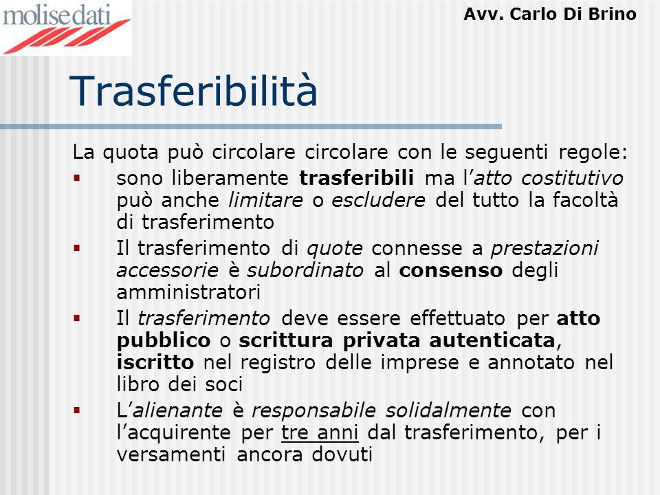 Avv. Carlo Di Brino Trasferibilità La quota può circolare circolare con le seguenti regole: sono liberamente trasferibili ma latto costitutivo può anc