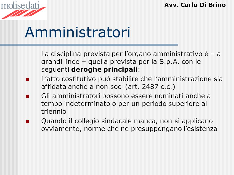 Avv. Carlo Di Brino Amministratori La disciplina prevista per lorgano amministrativo è – a grandi linee – quella prevista per la S.p.A. con le seguent
