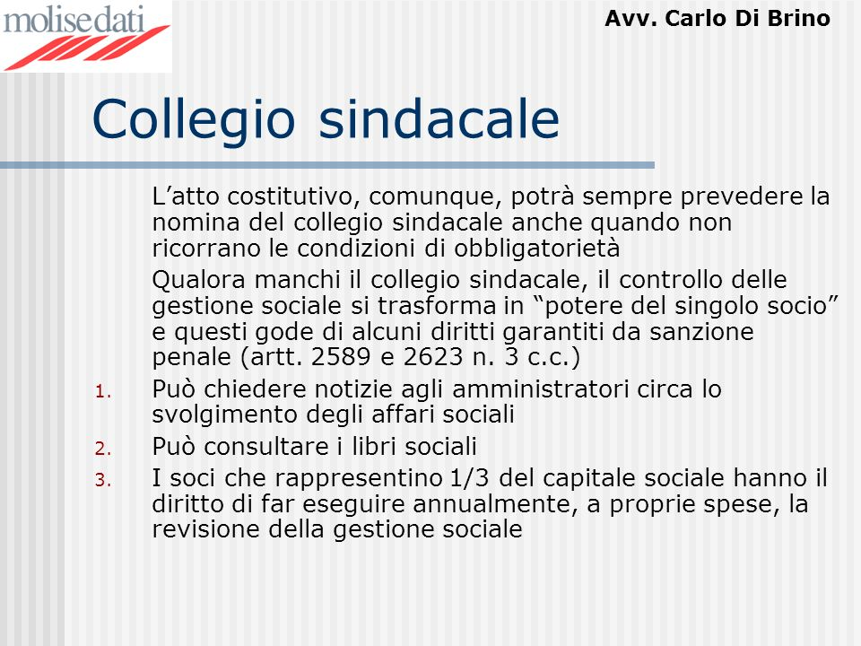 Avv. Carlo Di Brino Collegio sindacale Latto costitutivo, comunque, potrà sempre prevedere la nomina del collegio sindacale anche quando non ricorrano