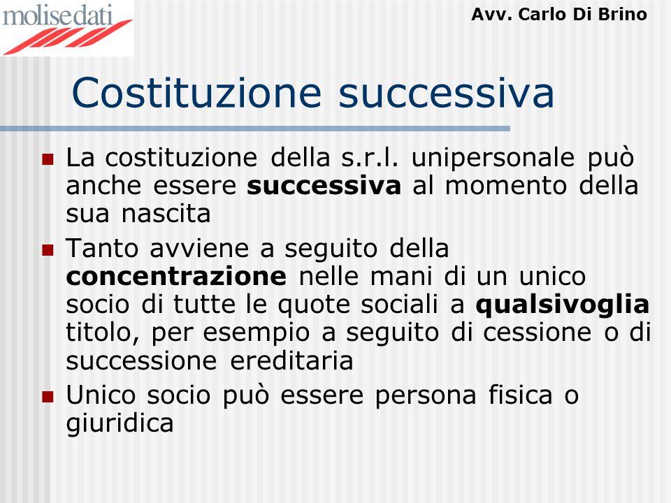 Avv. Carlo Di Brino Costituzione successiva La costituzione della s.r.l. unipersonale può anche essere successiva al momento della sua nascita Tanto a