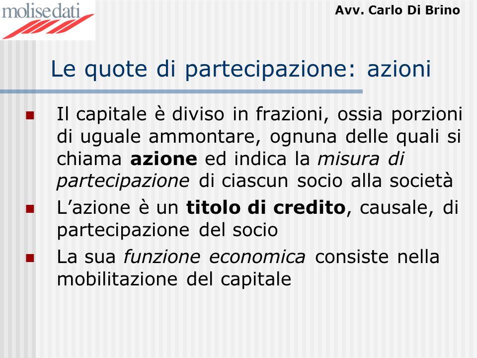 Avv. Carlo Di Brino Le quote di partecipazione: azioni Il capitale è diviso in frazioni, ossia porzioni di uguale ammontare, ognuna delle quali si chi
