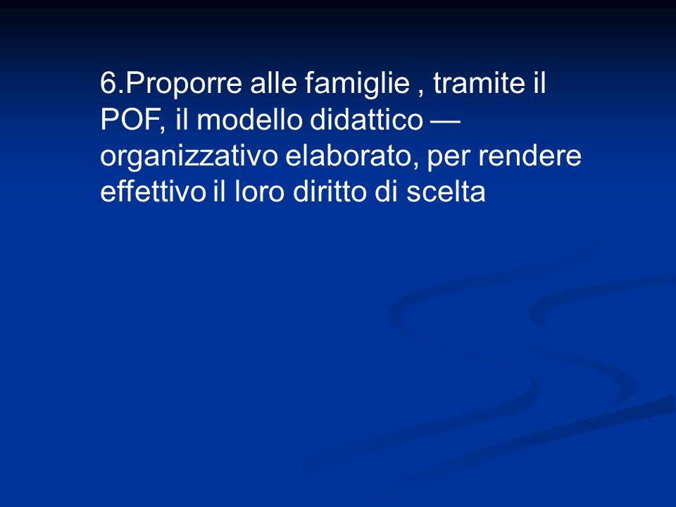 6.Proporre alle famiglie, tramite il POF, il modello didattico organizzativo elaborato, per rendere effettivo il loro diritto di scelta