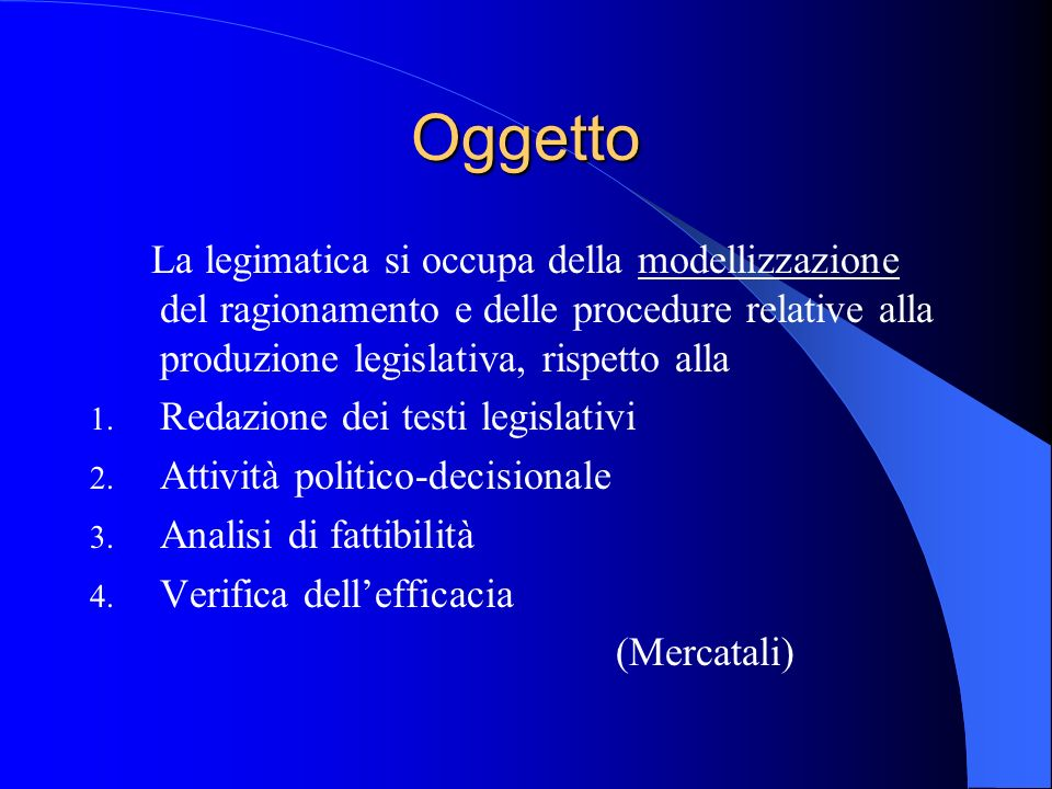 Oggetto La legimatica si occupa della modellizzazione del ragionamento e delle procedure relative alla produzione legislativa, rispetto alla 1.