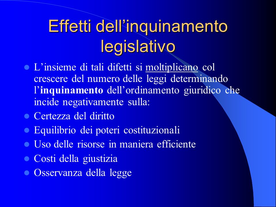 Effetti dellinquinamento legislativo Linsieme di tali difetti si moltiplicano col crescere del numero delle leggi determinando linquinamento dellordin