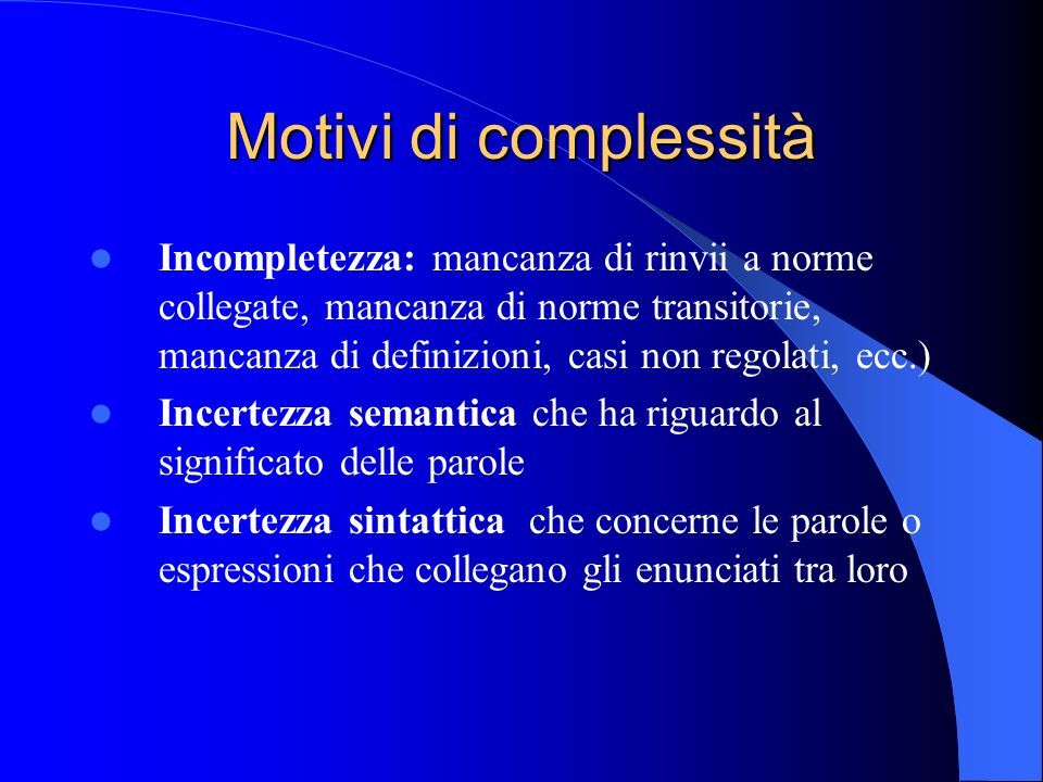 Motivi di complessità Incompletezza: mancanza di rinvii a norme collegate, mancanza di norme transitorie, mancanza di definizioni, casi non regolati,