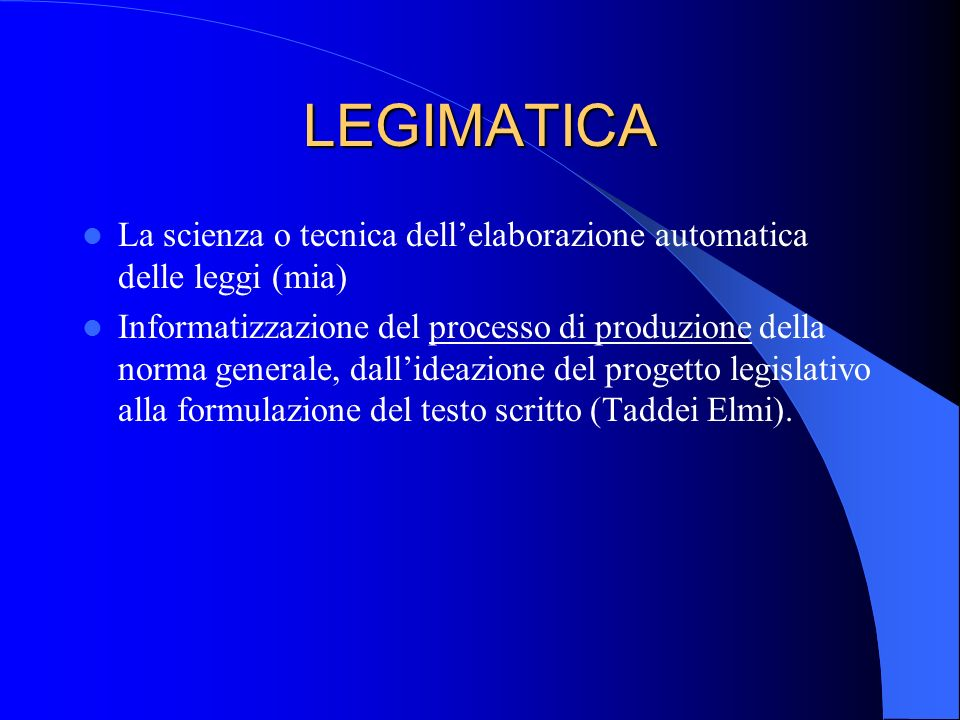 LEGIMATICA La scienza o tecnica dellelaborazione automatica delle leggi (mia) Informatizzazione del processo di produzione della norma generale, dallideazione del progetto legislativo alla formulazione del testo scritto (Taddei Elmi).