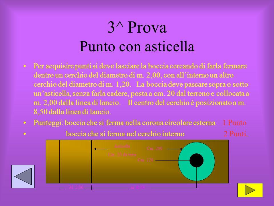 3^ Prova Punto con asticella Per acquisire punti si deve lasciare la boccia cercando di farla fermare dentro un cerchio del diametro di m.