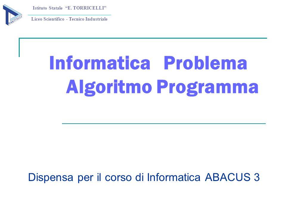InformaticaProblema Algoritmo Programma Dispensa per il corso di Informatica ABACUS 3 Istituto Statale E. TORRICELLI Liceo Scientifico - Tecnico Indus