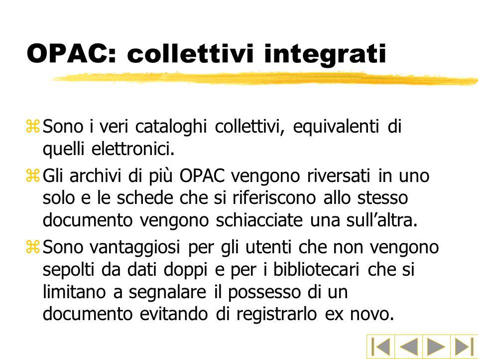 OPAC: collettivi integrati zSono i veri cataloghi collettivi, equivalenti di quelli elettronici. zGli archivi di più OPAC vengono riversati in uno sol