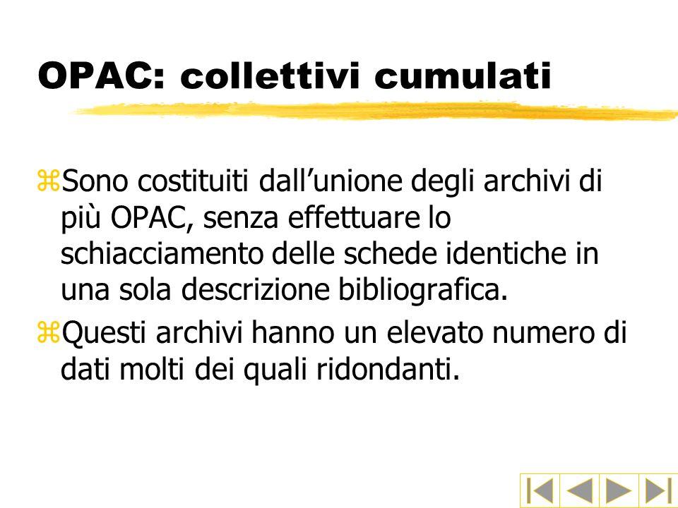 OPAC: collettivi cumulati zSono costituiti dallunione degli archivi di più OPAC, senza effettuare lo schiacciamento delle schede identiche in una sola
