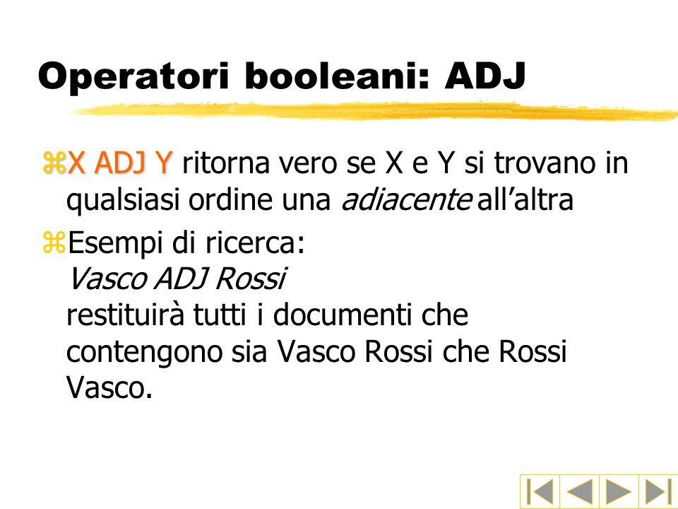 Operatori booleani: ADJ zX ADJ Y zX ADJ Y ritorna vero se X e Y si trovano in qualsiasi ordine una adiacente allaltra zEsempi di ricerca: Vasco ADJ Ro