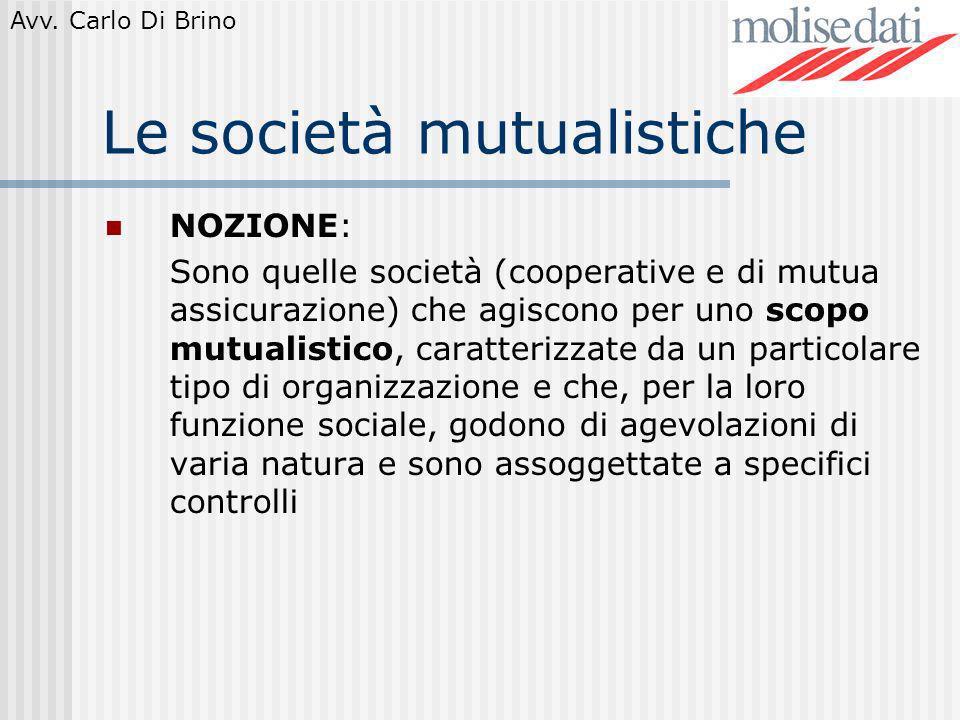 Avv. Carlo Di Brino Le società mutualistiche NOZIONE: Sono quelle società (cooperative e di mutua assicurazione) che agiscono per uno scopo mutualisti
