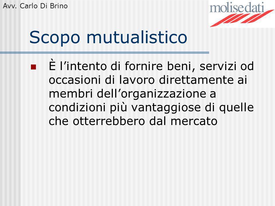 Avv. Carlo Di Brino Scopo mutualistico È lintento di fornire beni, servizi od occasioni di lavoro direttamente ai membri dellorganizzazione a condizio