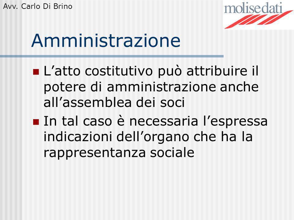 Avv. Carlo Di Brino Amministrazione Latto costitutivo può attribuire il potere di amministrazione anche allassemblea dei soci In tal caso è necessaria
