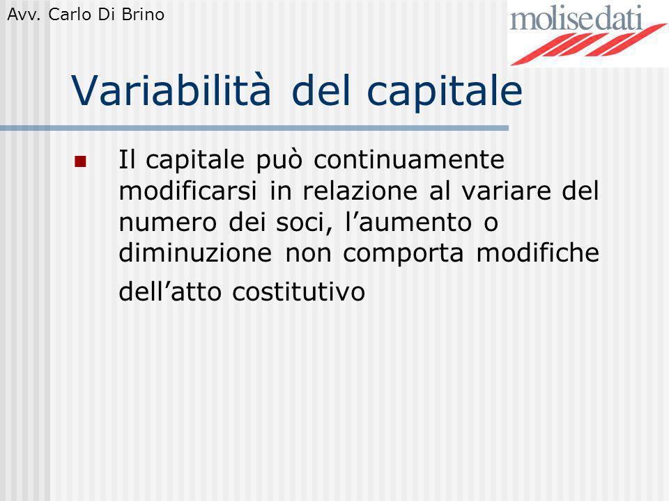 Avv. Carlo Di Brino Variabilità del capitale Il capitale può continuamente modificarsi in relazione al variare del numero dei soci, laumento o diminuz