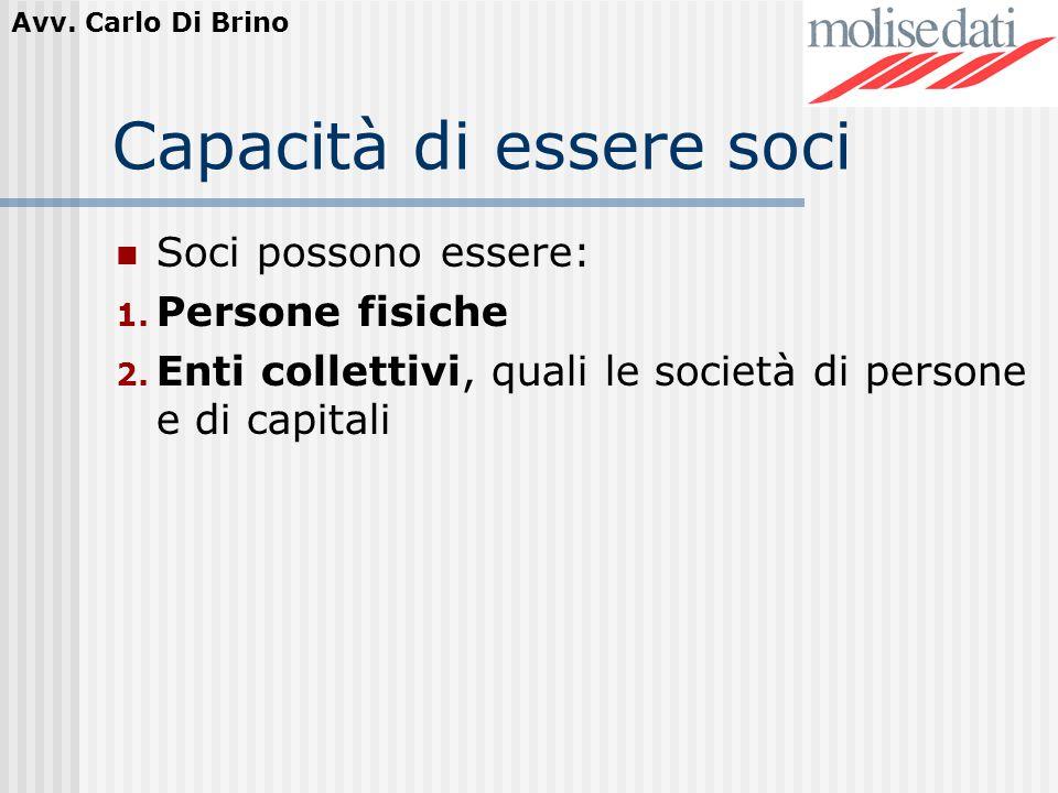 Avv. Carlo Di Brino Capacità di essere soci Soci possono essere: 1. Persone fisiche 2. Enti collettivi, quali le società di persone e di capitali