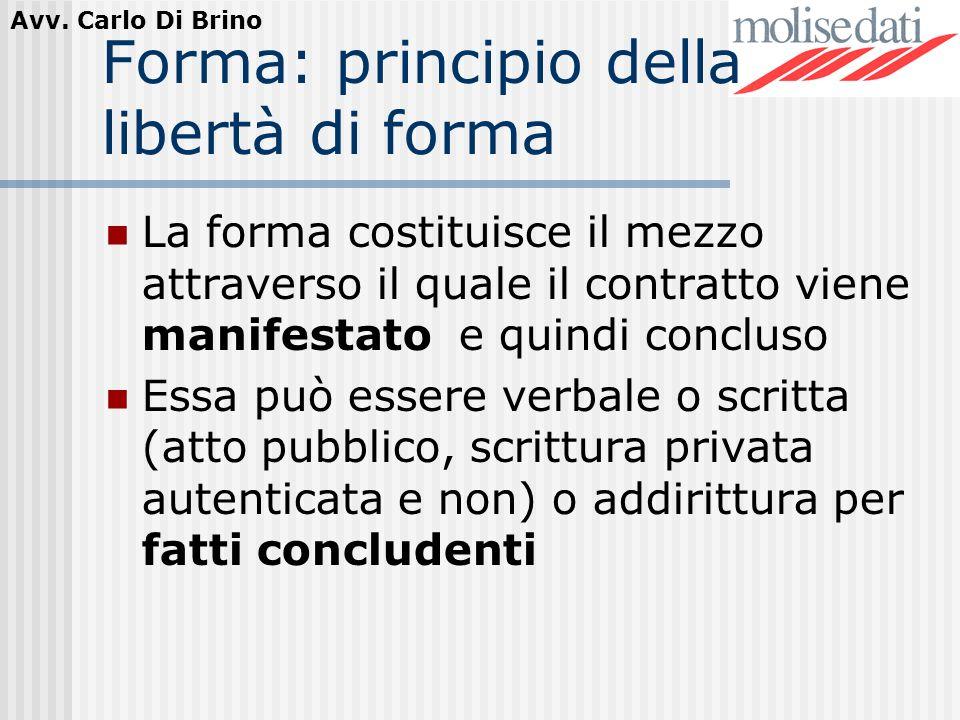 Avv. Carlo Di Brino Forma: principio della libertà di forma La forma costituisce il mezzo attraverso il quale il contratto viene manifestato e quindi